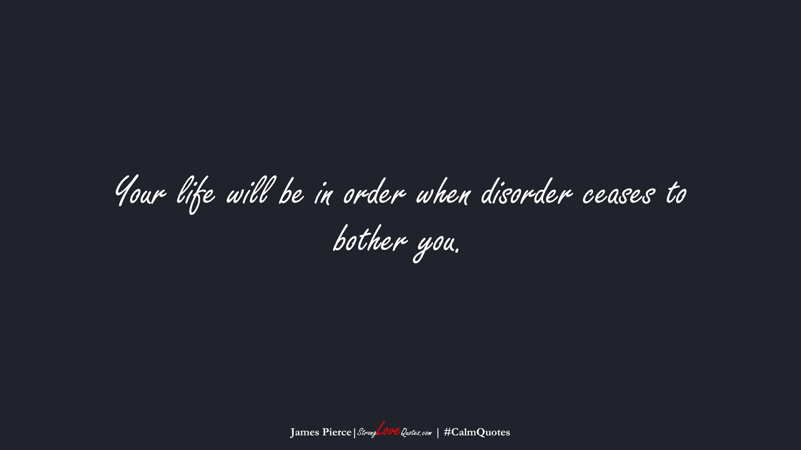 Your life will be in order when disorder ceases to bother you. (James Pierce);  #CalmQuotes