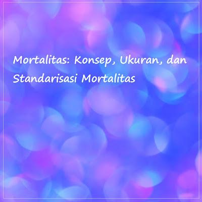 Contoh Makalah Singkat, Cara Buat Makalah Yang Baik dan Benar, Blog Geografi, Makalah Mortalitas - Konsep, Ukuran, dan Standarisasi Mortalitas
