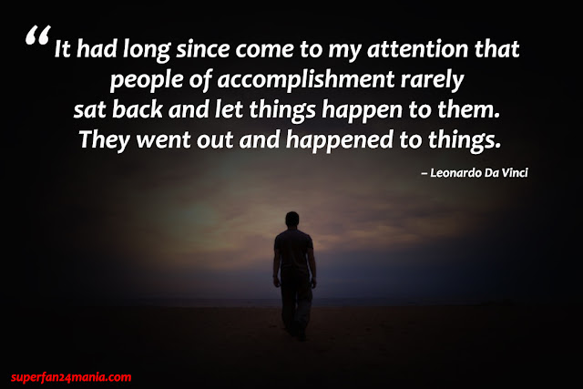"""""""It had long since come to my attention that people of accomplishment rarely sat back and let things happen to them. They went out and happened to things."""""""