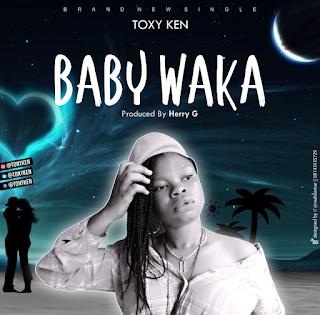 Music: Toxy Ken - Baby Waka (Prod. By Henry G)