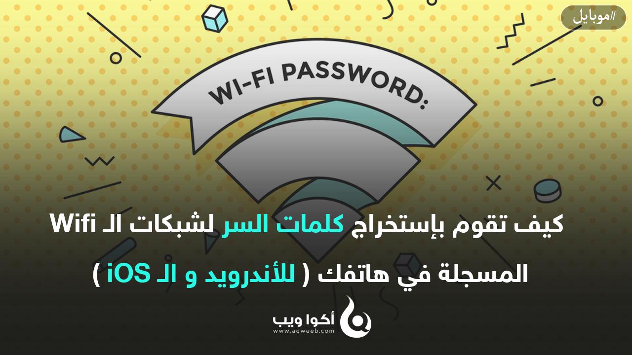 كيف تقوم بإستخراج كلمات السر لشبكات الـ Wifi المسجلة في هاتفك ( للأندرويد و الـ iOS )