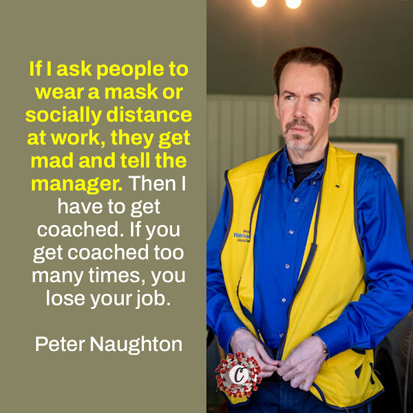 If I ask people to wear a mask or socially distance at work, they get mad and tell the manager. Then I have to get coached. If you get coached too many times, you lose your job. — Peter Naughton, a Walmart cashier