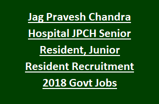 Jag Pravesh Chandra Hospital JPCH Senior Resident, Junior Resident Recruitment Notification 2018 Govt Jobs