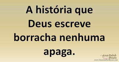 A história que Deus escreve borracha nenhuma apaga.