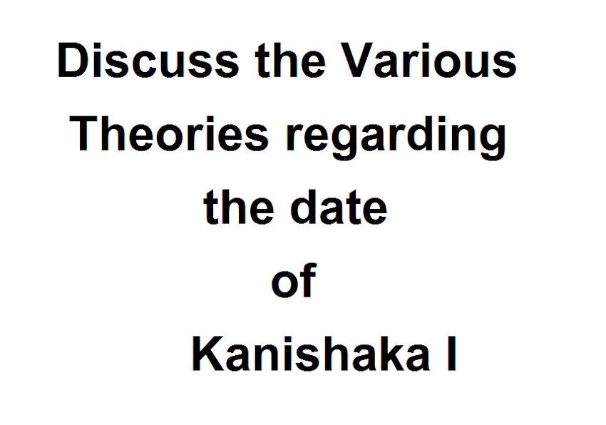 Discuss the Various theories regarding the date of Kanishaka I