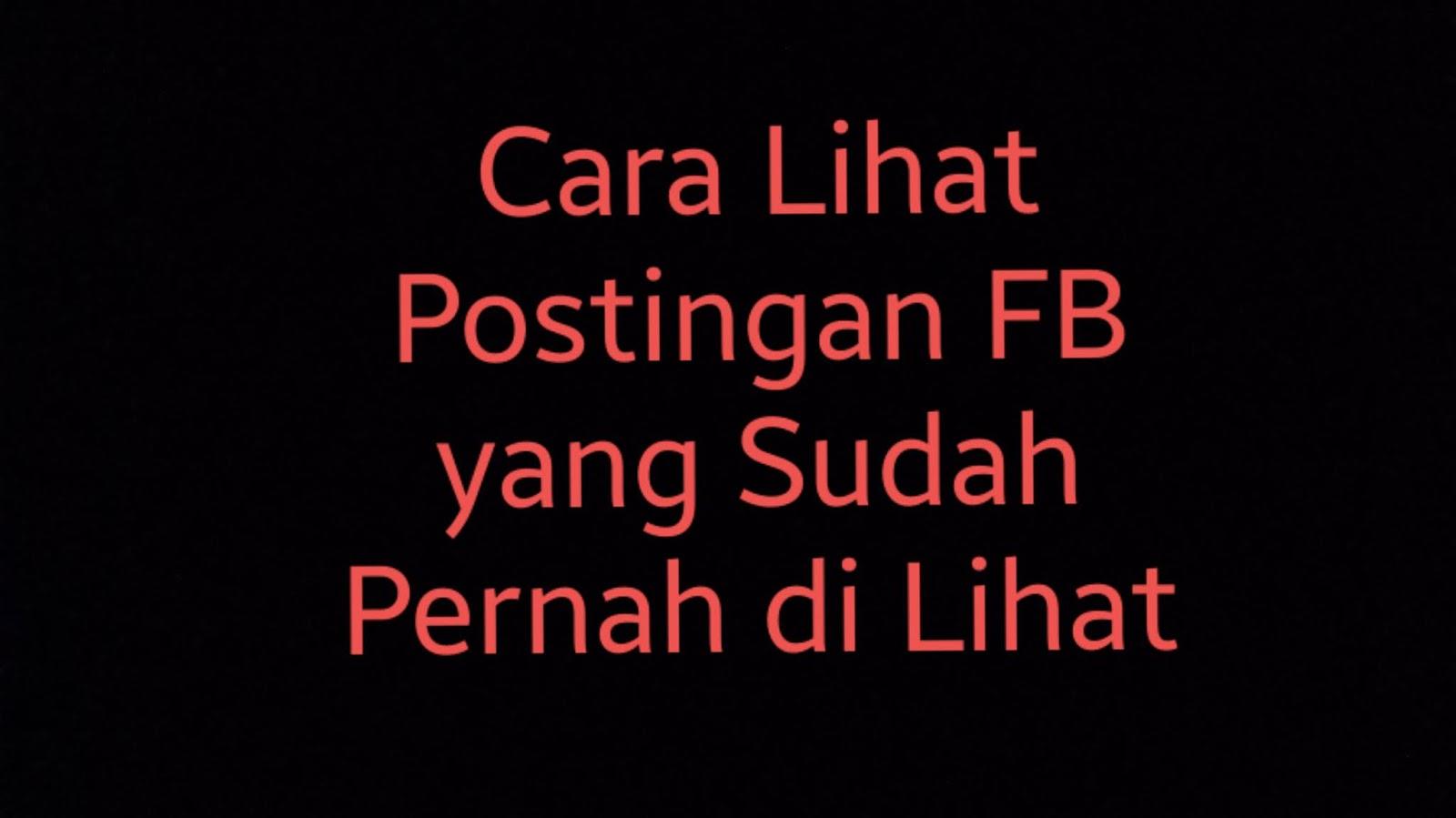 Cara lihat postingan FB yang sudah pernah dilihat