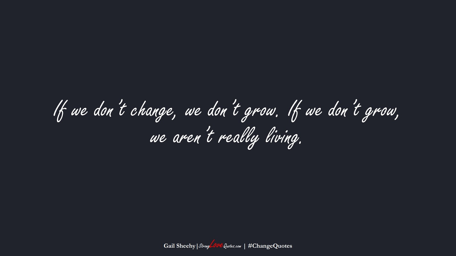 If we don't change, we don't grow. If we don't grow, we aren't really living. (Gail Sheehy);  #ChangeQuotes