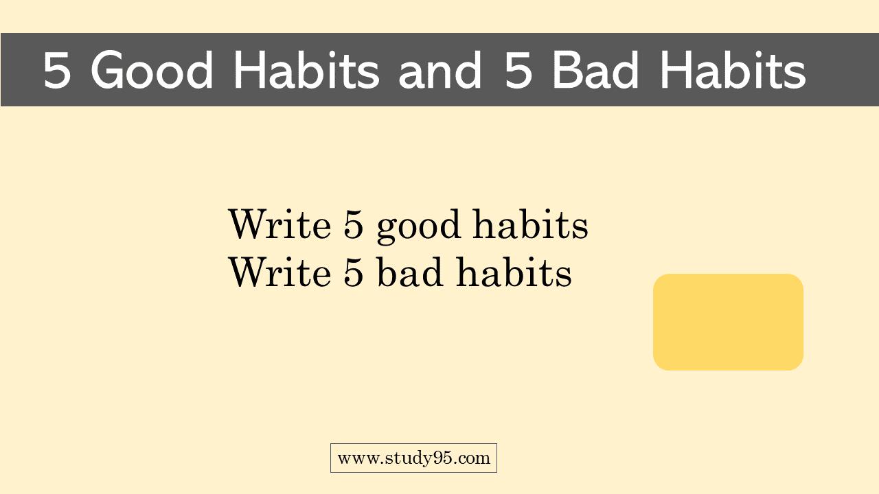 Write 5 good habits and 5 bad habits