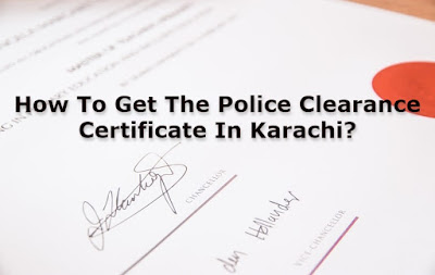 How To Get The Police Clearance Certificate In Karachi?