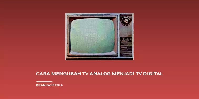 Cara Mengubah TV Analog Menjadi TV Digital