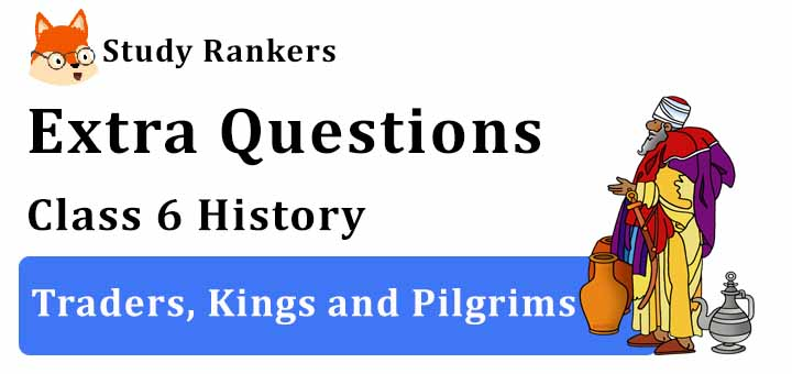 Traders, Kings and Pilgrims Extra Questions Chapter 9 Class 6 History