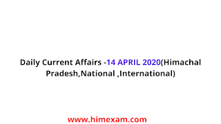 Daily Current Affairs -14 APRIL 2020(Himachal Pradesh,National ,International)