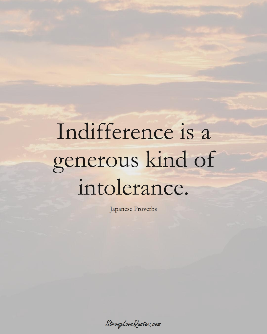 Indifference is a generous kind of intolerance. (Japanese Sayings);  #AsianSayings