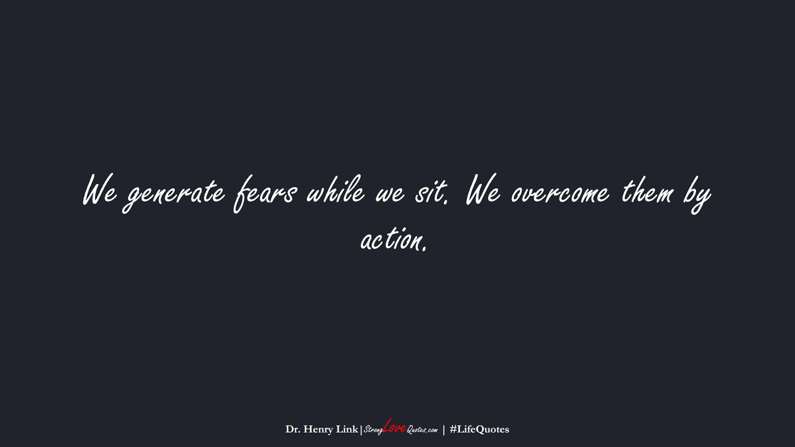 We generate fears while we sit. We overcome them by action. (Dr. Henry Link);  #LifeQuotes