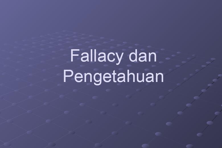 FALLACY DAN PENGETAHUAN