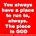 You always have a place to run to, always. The place is GOD.