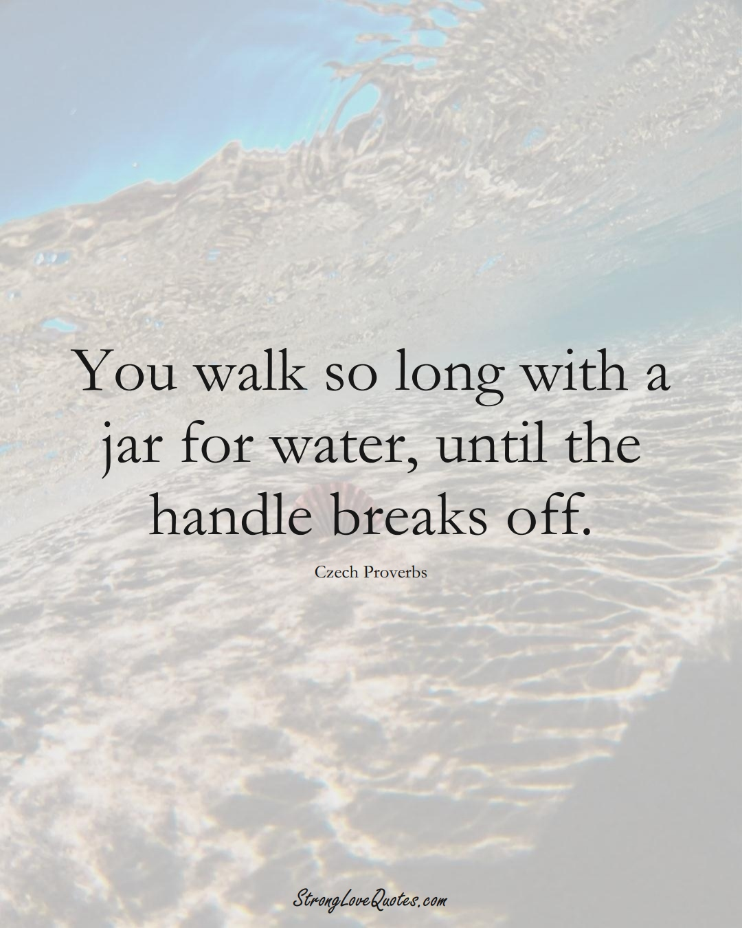 You walk so long with a jar for water, until the handle breaks off. (Czech Sayings);  #EuropeanSayings