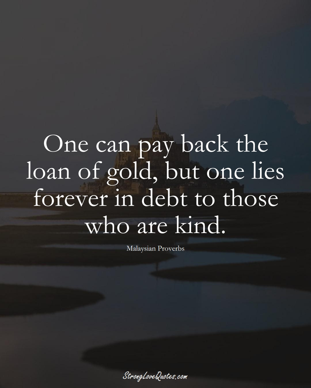 One can pay back the loan of gold, but one lies forever in debt to those who are kind. (Malaysian Sayings);  #AsianSayings