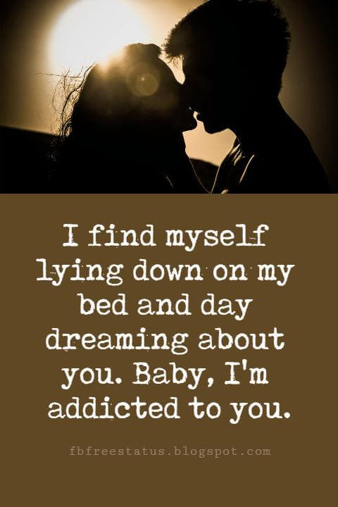 beautiful sayings about love, I find myself lying down on my bed and day dreaming about you. Baby, I'm addicted to you.