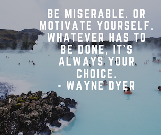 Be miserable. Or motivate yourself. Whatever has to be done, it's always your choice.- Wayne Dyer