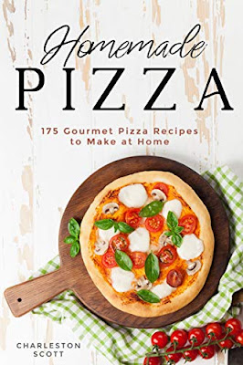 Homemade Pizza: 175 Gourmet Pizza Recipes to Make at Home by Charleston Scott