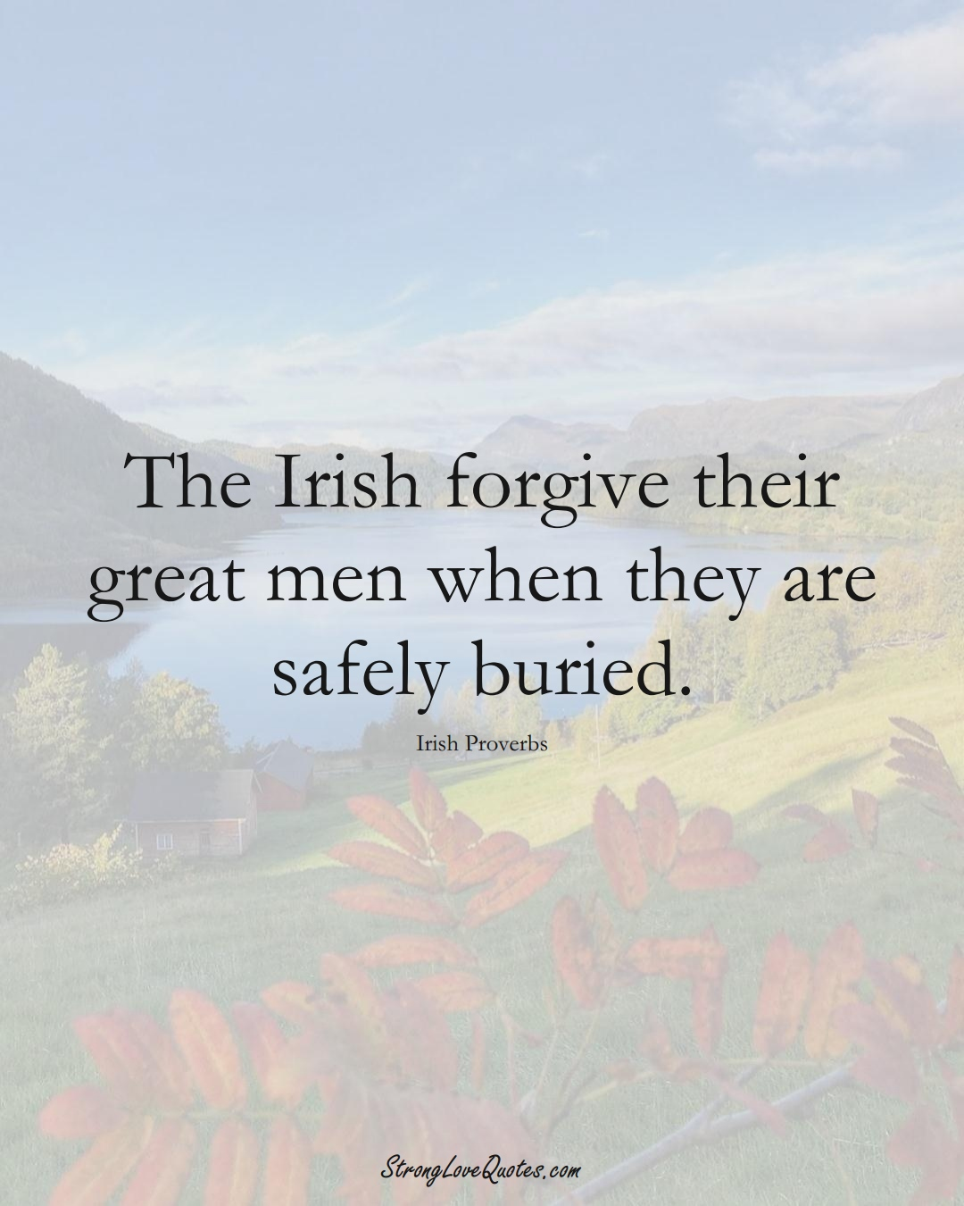 The Irish forgive their great men when they are safely buried. (Irish Sayings);  #EuropeanSayings