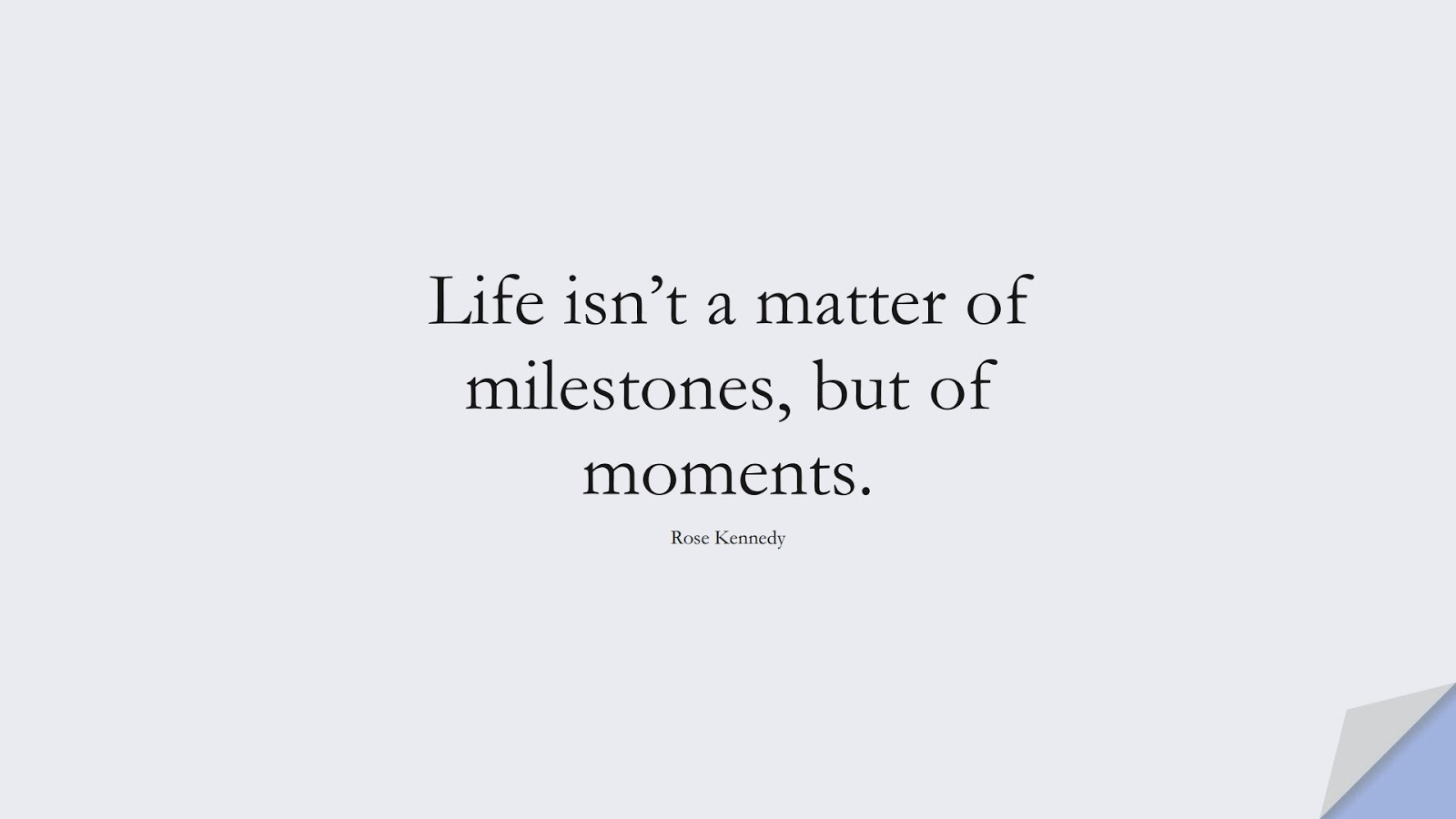 Life isn't a matter of milestones, but of moments. (Rose Kennedy);  #LifeQuotes