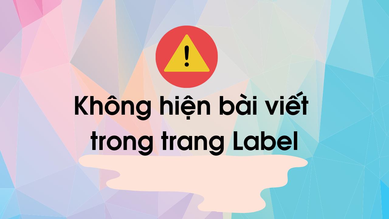 Khắc Phục Lỗi Không Hiện Bài Viết Trong Trang Nhãn Label Blogspot