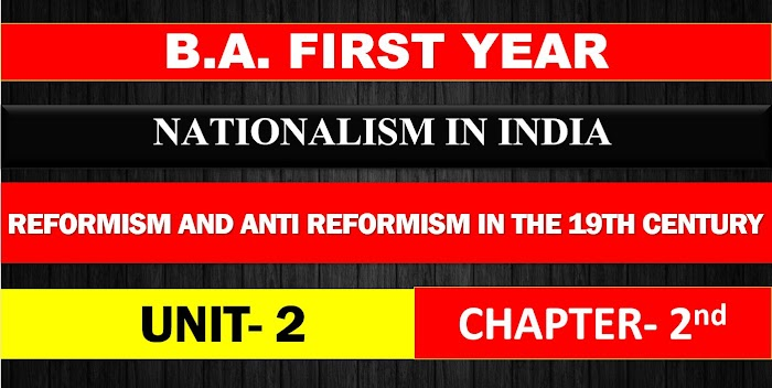 B.A. FIRST YEAR NATIONALISM IN INDIA UNIT 2 CHAPTER- 2 REFORMISM AND ANTI REFORMISM IN THE 19TH CENTURY NOTES