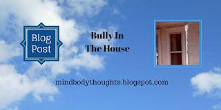 http://mindbodythoughts.blogspot.com/2016/11/bully-in-house.html