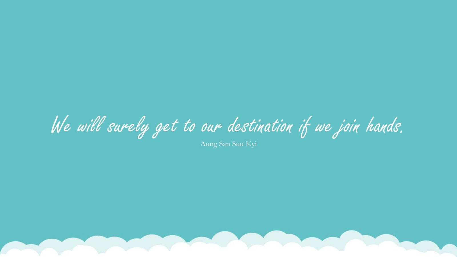 We will surely get to our destination if we join hands. (Aung San Suu Kyi);  #HumanityQuotes