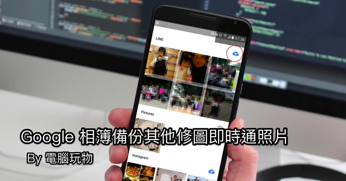 用 Google 相簿備份手機其他 App 照片:LINE Instagram 通用