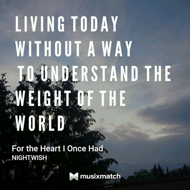 Living today without a way to understand the weight of the world. - Nightwish, For the Heart I once had