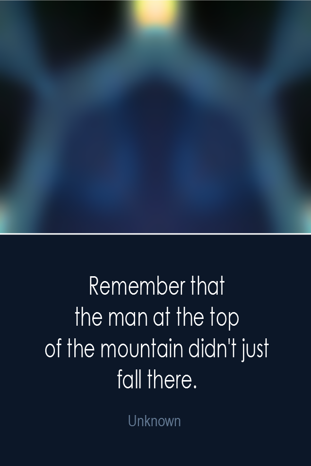 visual quote - image quotation: Remember that the man at the top of the mountain didn't just fall there. - Unknown