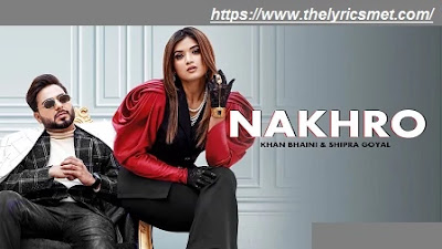Nakhro Song Lyrics | Khan Bhaini | Shipra Goyal | New Punjabi Songs 2020
