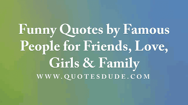 Funny Quotes by Famous People for Friends, Love, Girls & Family