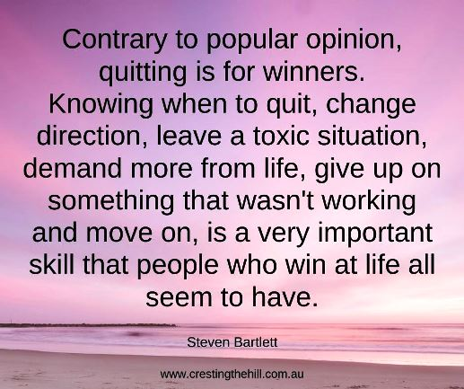 Contrary to popular opinion, quitting is for winners.  Knowing when to quit, change direction, leave a toxic situation, demand more from life, give up on something that wasn't working and move on, is a very important skill that people who win at life all seem to have. Steven Bartlett #lifequotes