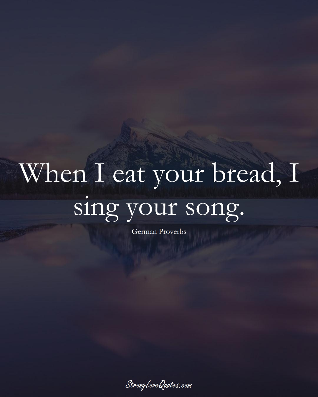 When I eat your bread, I sing your song. (German Sayings);  #EuropeanSayings