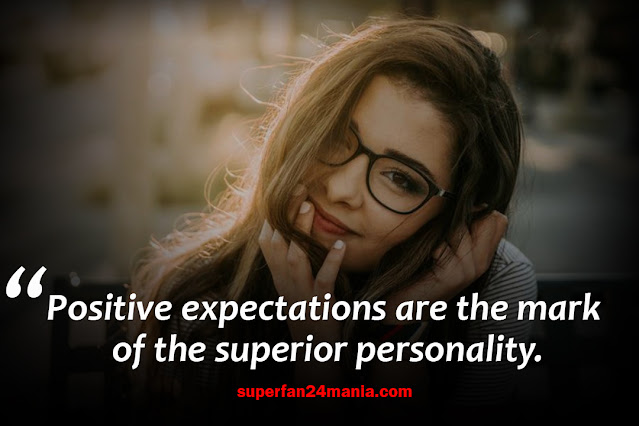 Positive expectations are the mark of the superior personality.