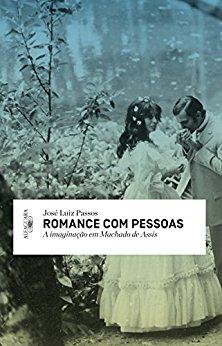 Romance com pessoas A imaginação em Machado de Assis José Luiz Passos
