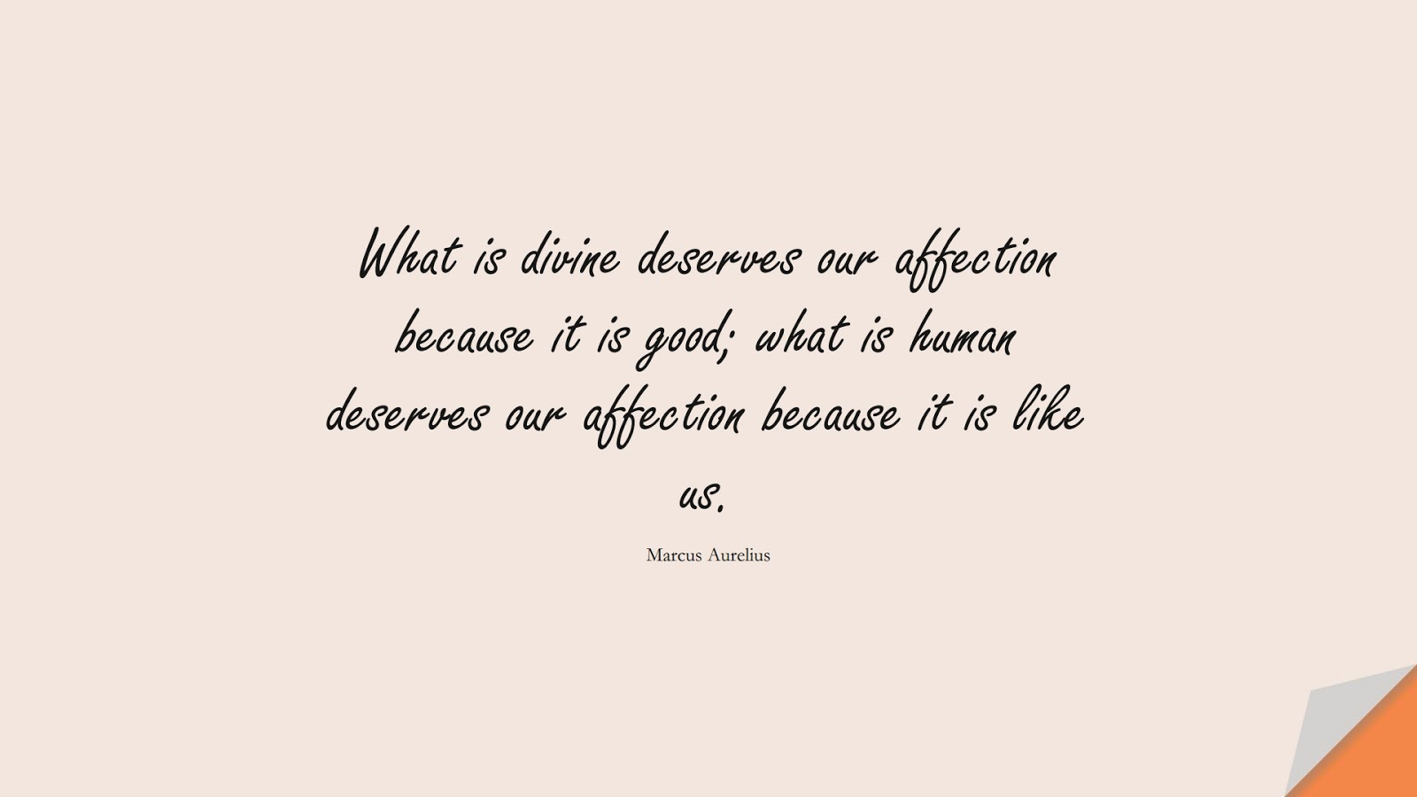 What is divine deserves our affection because it is good; what is human deserves our affection because it is like us. (Marcus Aurelius);  #MarcusAureliusQuotes