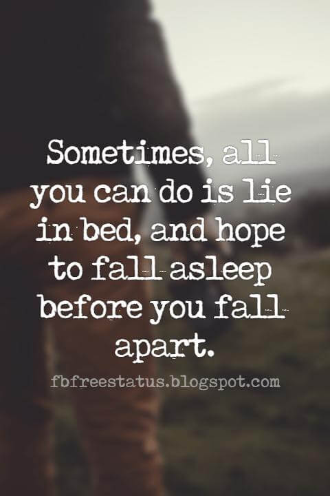 Famous Heartbroken Quotes, Sometimes, all you can do is lie in bed, and hope to fall asleep before you fall apart.