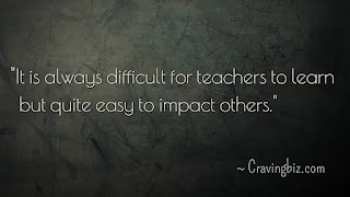 """It is always difficult for teachers to learn but quite easy to impact others'"