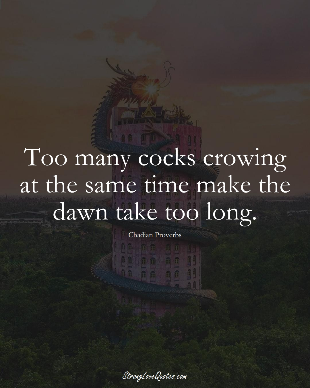 Too many cocks crowing at the same time make the dawn take too long. (Chadian Sayings);  #AfricanSayings