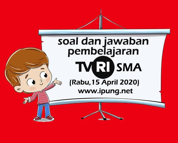Soal dan Kunci Jawaban Pembelajaran TVRI Untuk SMA (Rabu,15 April 2020)
