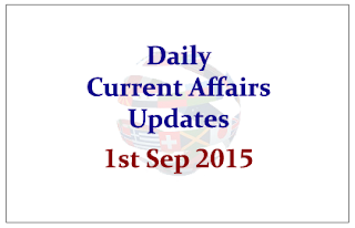Daily Current Affairs Updates – 1st September 2015