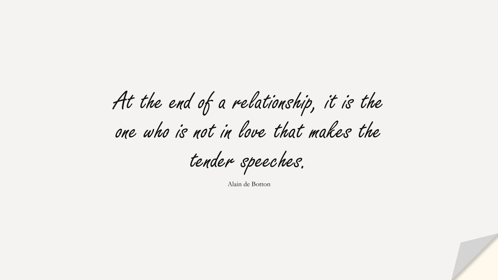 At the end of a relationship, it is the one who is not in love that makes the tender speeches. (Alain de Botton);  #RelationshipQuotes