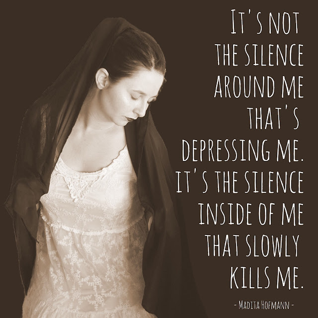 It´s not the silence around me that´s depressing me. It´s the silence inside of me that slowly kills me.