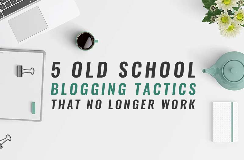 5 Old School Blogging Tactics That No Longer Work