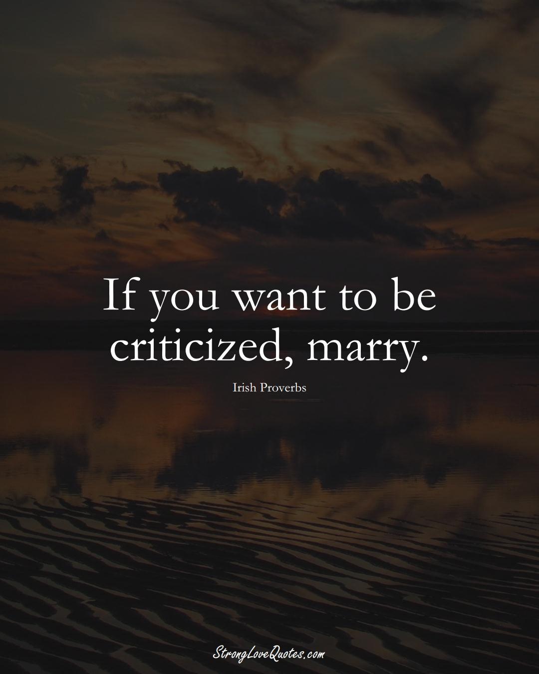 If you want to be criticized, marry. (Irish Sayings);  #EuropeanSayings